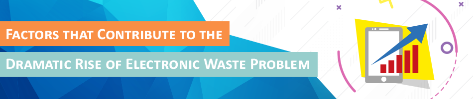 Factors that Contribute to the Dramatic Rise of Electronic Waste Problem