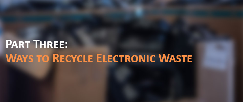Part Three: Ways to Recycle Electronic Waste